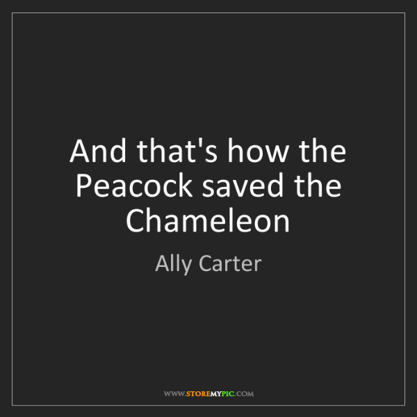 Ally Carter: And that's how the Peacock saved the Chameleon