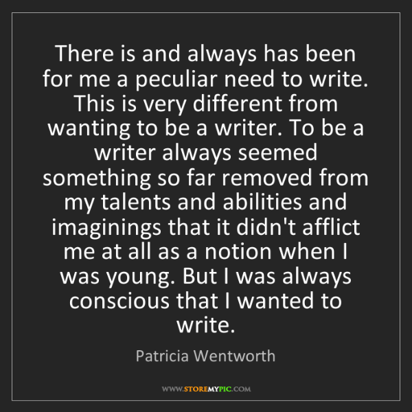 Patricia Wentworth: There is and always has been for me a peculiar need to...
