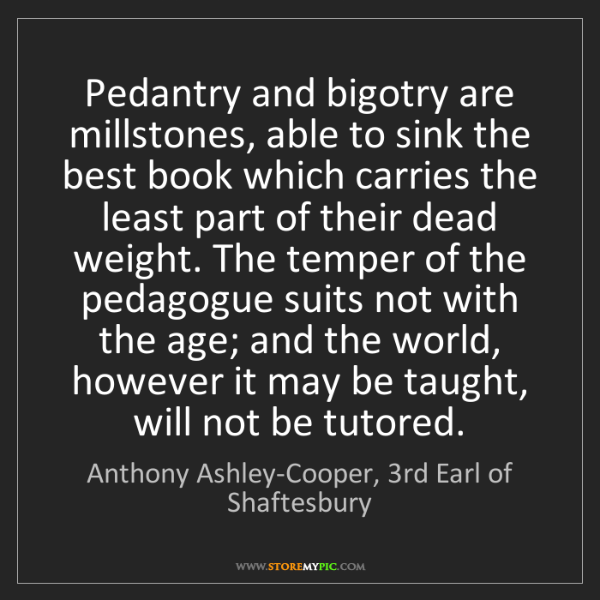 Anthony Ashley-Cooper, 3rd Earl of Shaftesbury: Pedantry and bigotry are millstones, able to sink th