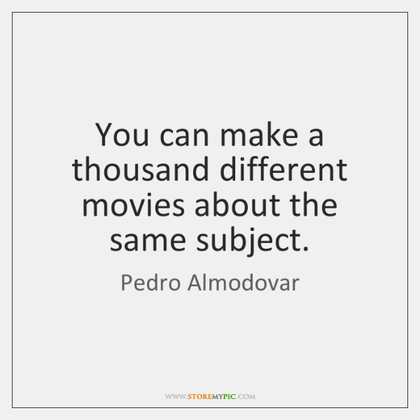 You can make a thousand different movies about the same subject.