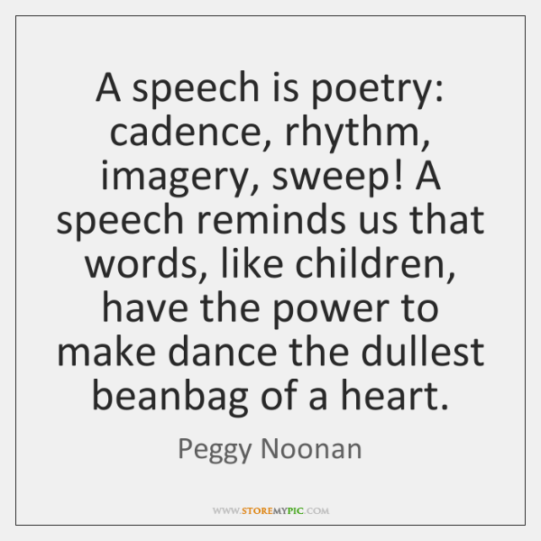 A speech is poetry: cadence, rhythm, imagery, sweep! A speech reminds us ...