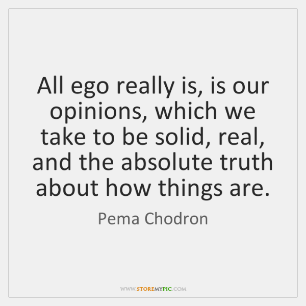All ego really is, is our opinions, which we take to be ...