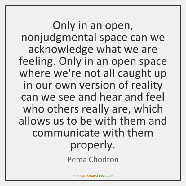 Only in an open, nonjudgmental space can we acknowledge what we are ...