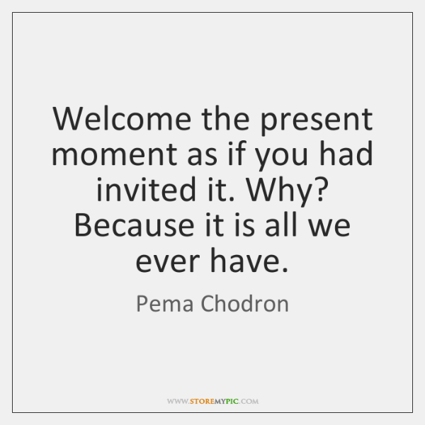 Welcome the present moment as if you had invited it. Why? Because ...