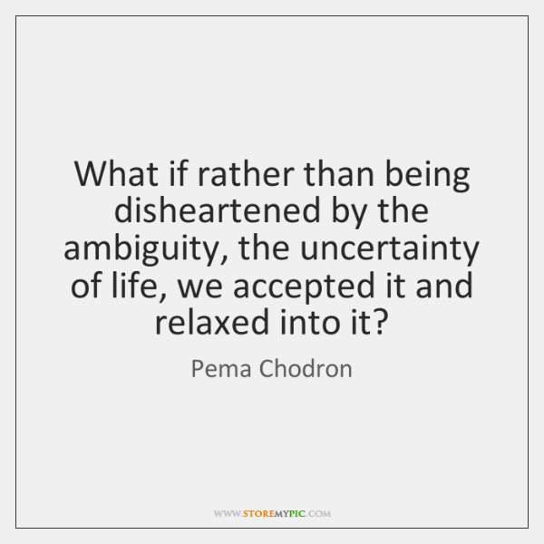 What if rather than being disheartened by the ambiguity, the uncertainty of ...