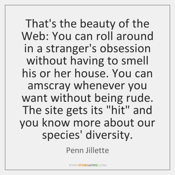 That's the beauty of the Web: You can roll around in a ...