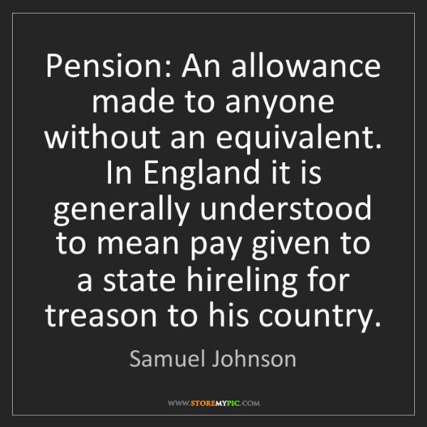 Samuel Johnson: Pension: An allowance made to anyone without an equivalent....
