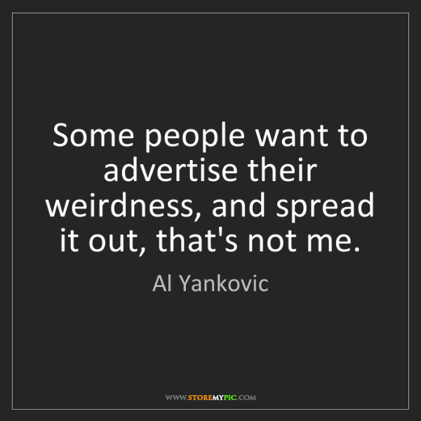 Al Yankovic: Some people want to advertise their weirdness, and spread...