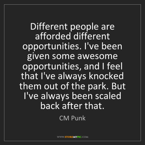 CM Punk: Different people are afforded different opportunities....