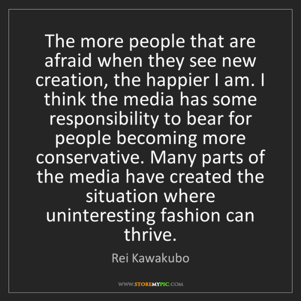 Rei Kawakubo: The more people that are afraid when they see new creation,...