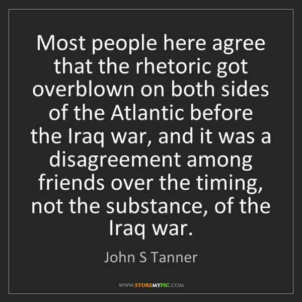 John S Tanner: Most people here agree that the rhetoric got overblown...