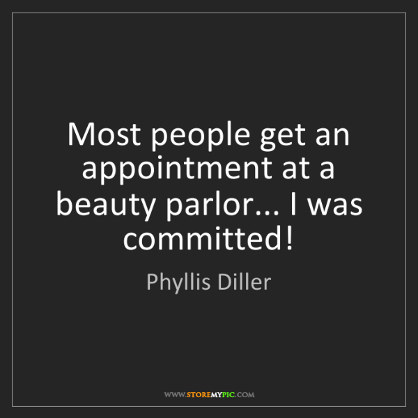 Phyllis Diller: Most people get an appointment at a beauty parlor......