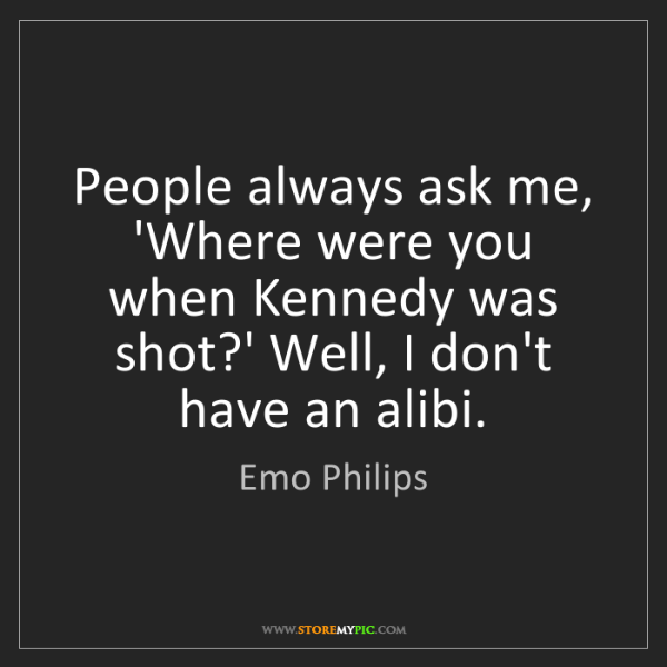 Emo Philips: People always ask me, 'Where were you when Kennedy was...