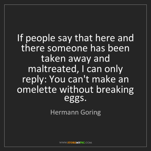 Hermann Goring: If people say that here and there someone has been taken...