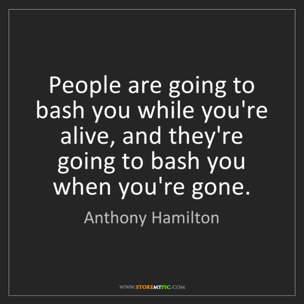Anthony Hamilton: People are going to bash you while you're alive, and...