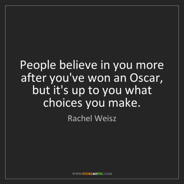 Rachel Weisz: People believe in you more after you've won an Oscar,...