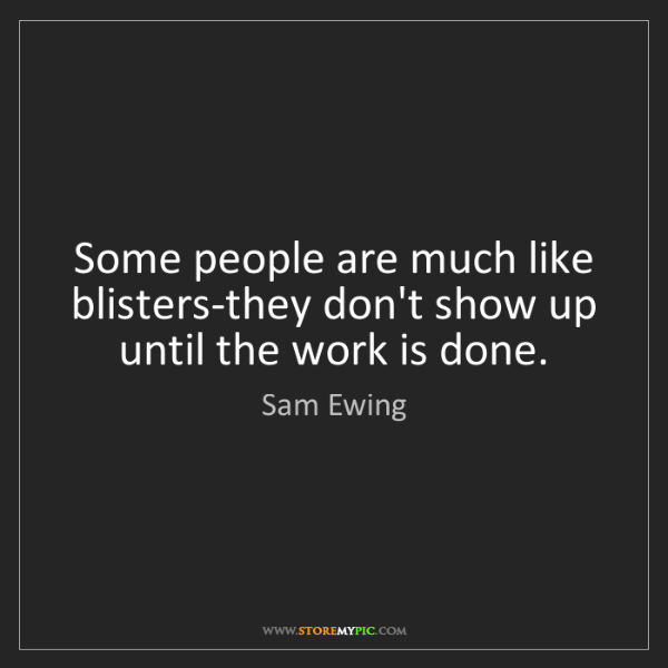 Sam Ewing: Some people are much like blisters-they don't show up...