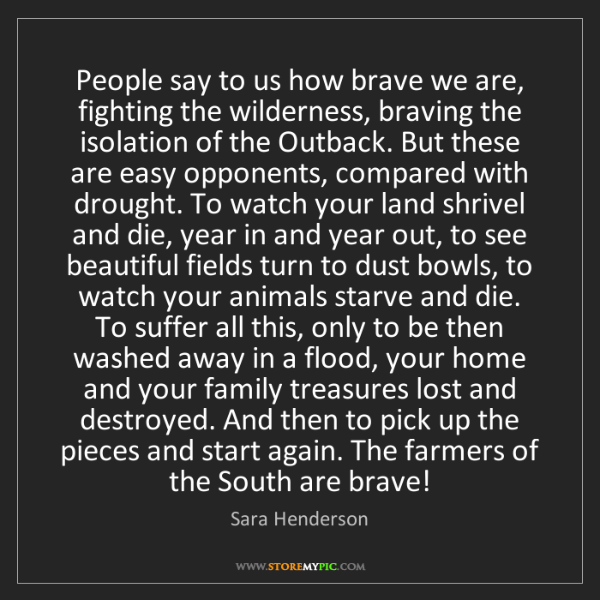 Sara Henderson: People say to us how brave we are, fighting the wilderness,...