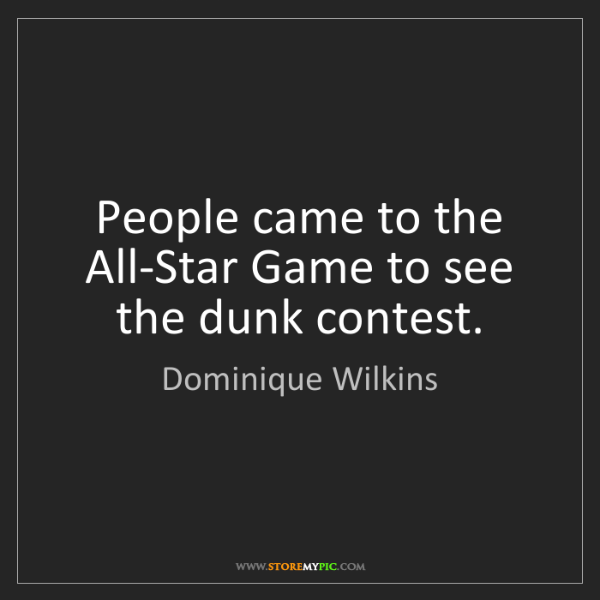Dominique Wilkins: People came to the All-Star Game to see the dunk contest.