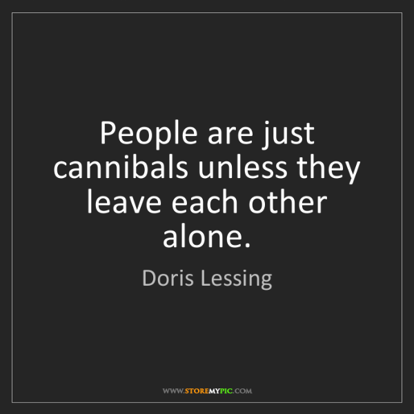 Doris Lessing: People are just cannibals unless they leave each other...