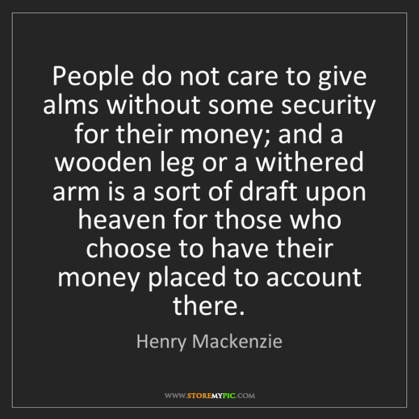 Henry Mackenzie: People do not care to give alms without some security...