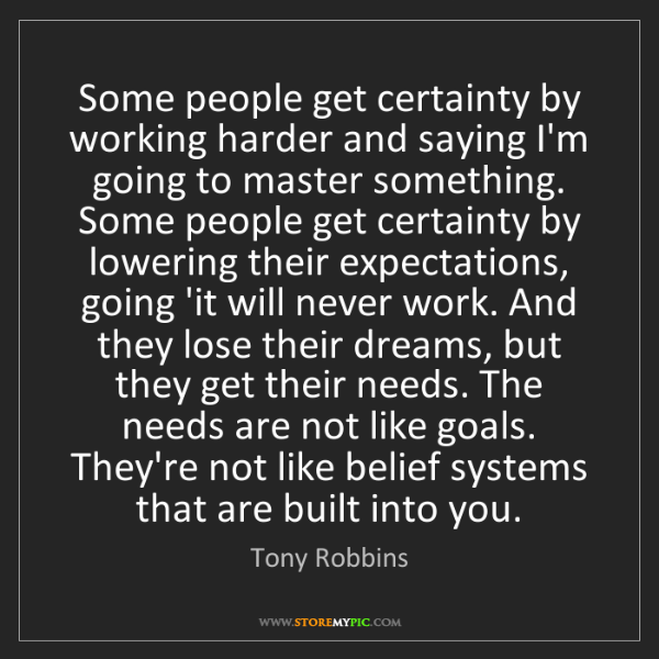 Tony Robbins: Some people get certainty by working harder and saying...