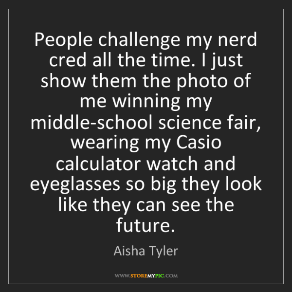 Aisha Tyler: People challenge my nerd cred all the time. I just show...