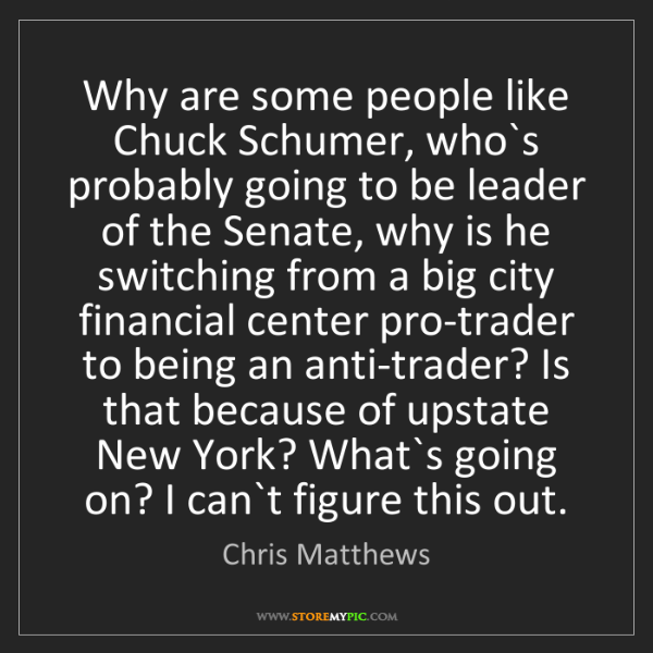 Chris Matthews: Why are some people like Chuck Schumer, who`s probably...