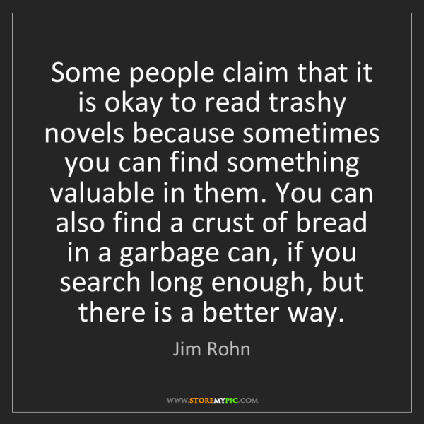 Jim Rohn: Some people claim that it is okay to read trashy novels...