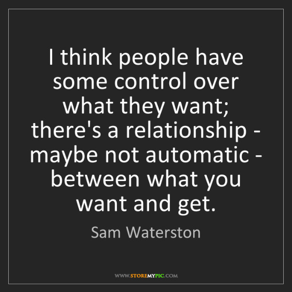 Sam Waterston: I think people have some control over what they want;...