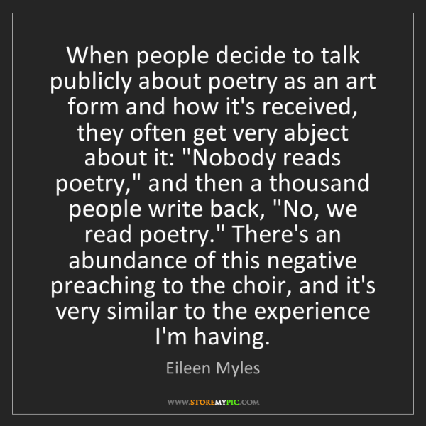 Eileen Myles: When people decide to talk publicly about poetry as an...