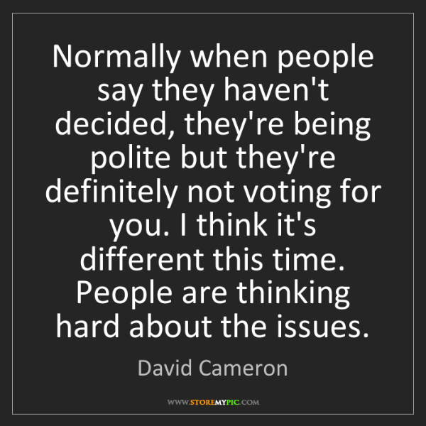 David Cameron: Normally when people say they haven't decided, they're...