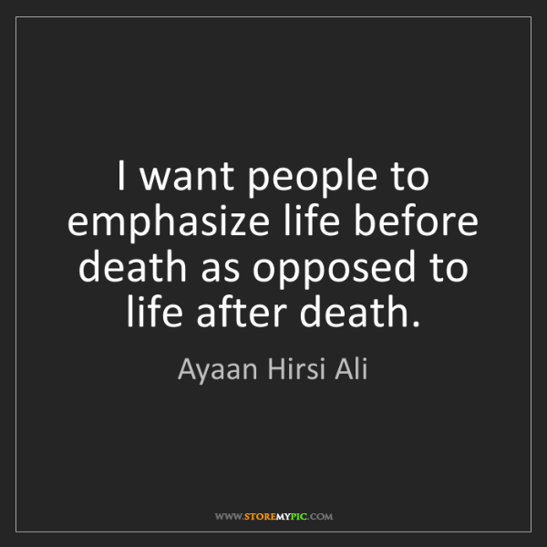Ayaan Hirsi Ali: I want people to emphasize life before death as opposed...