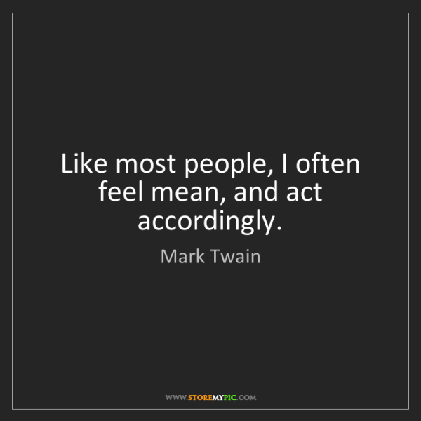 Mark Twain: Like most people, I often feel mean, and act accordingly.