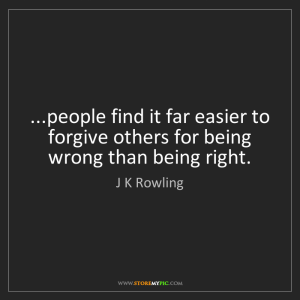 J K Rowling: ...people find it far easier to forgive others for being...