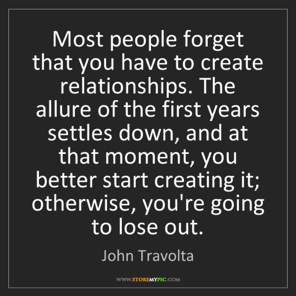 John Travolta: Most people forget that you have to create relationships....