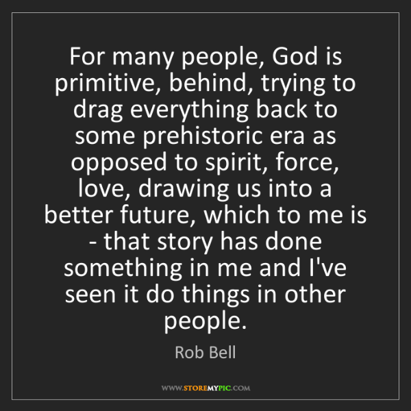 Rob Bell: For many people, God is primitive, behind, trying to...