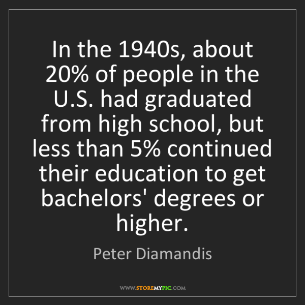 Peter Diamandis: In the 1940s, about 20% of people in the U.S. had graduated...