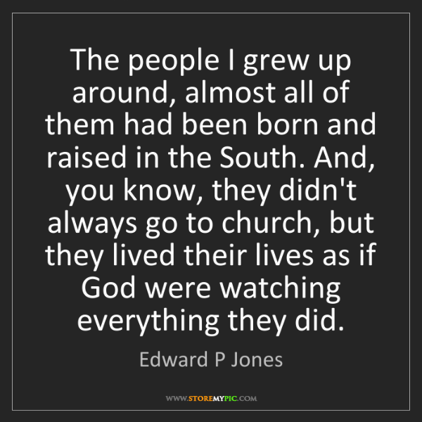 Edward P Jones: The people I grew up around, almost all of them had been...