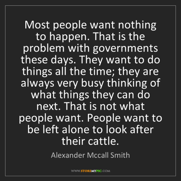 Alexander Mccall Smith: Most people want nothing to happen. That is the problem...