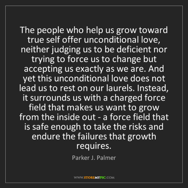 Parker J. Palmer: The people who help us grow toward true self offer unconditional...