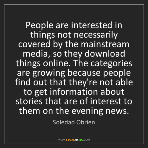 Soledad Obrien: People are interested in things not necessarily covered...