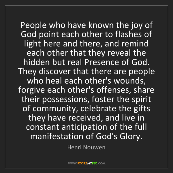 Henri Nouwen: People who have known the joy of God point each other...