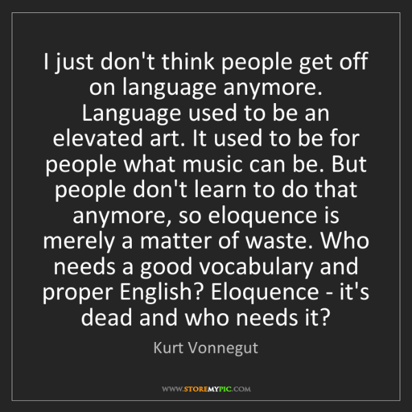Kurt Vonnegut: I just don't think people get off on language anymore....