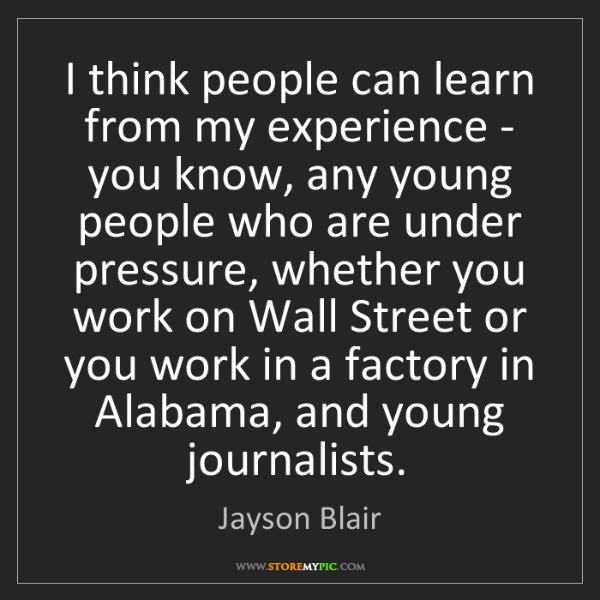 Jayson Blair: I think people can learn from my experience - you know,...