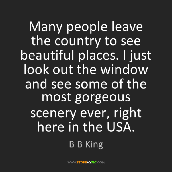B B King: Many people leave the country to see beautiful places....