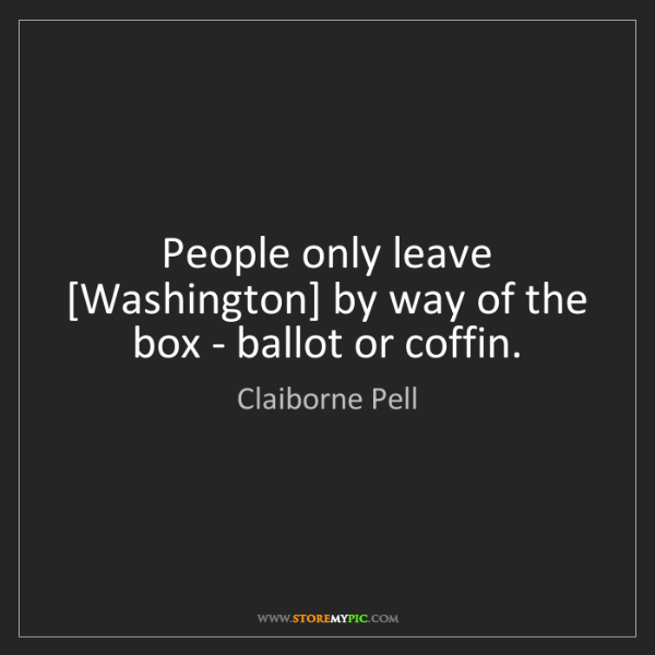 Claiborne Pell: People only leave [Washington] by way of the box - ballot...