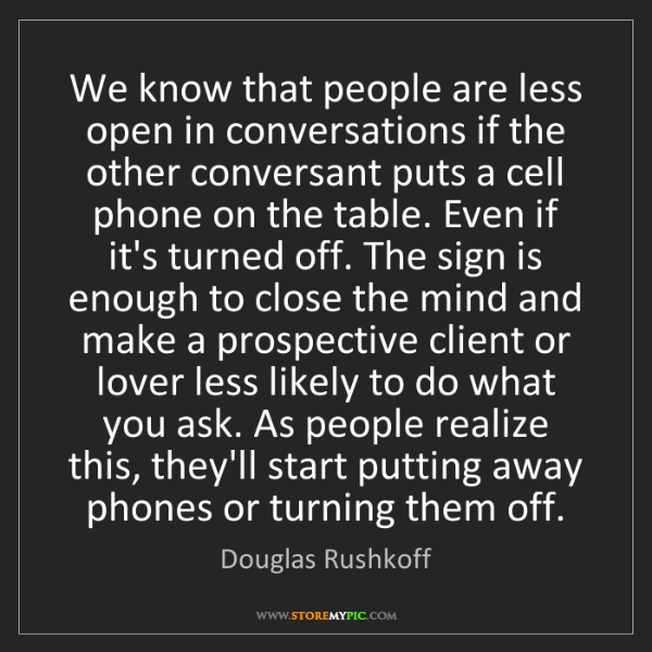 Douglas Rushkoff: We know that people are less open in conversations if...