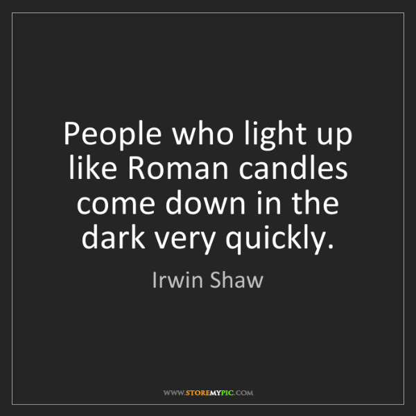 Irwin Shaw: People who light up like Roman candles come down in the...