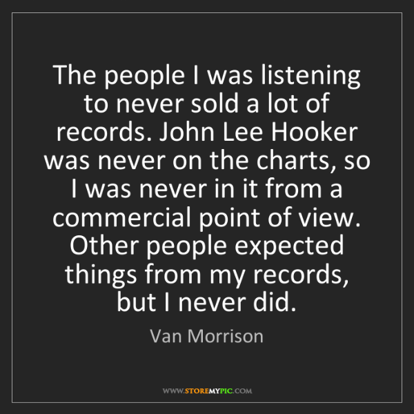 Van Morrison: The people I was listening to never sold a lot of records....